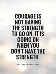 courage-is-not-having-the-strength-to-go-on-it-is-going-on-when-you-dont-have-the-strength-quote-1